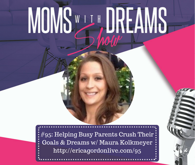 MWD 095: Helping Busy Parents Crush Their Goals & Dreams w/Maura Kolkmeyer