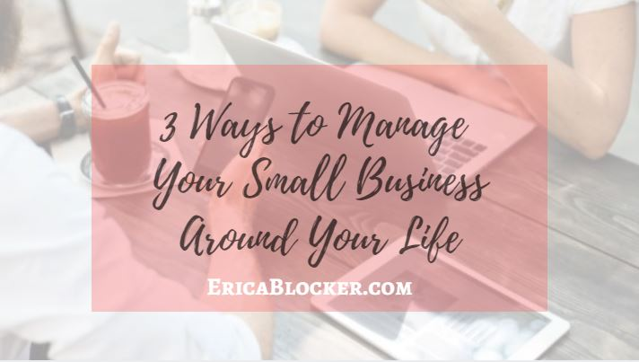 3 Ways to Manage Your Small Business Around Your LIfe