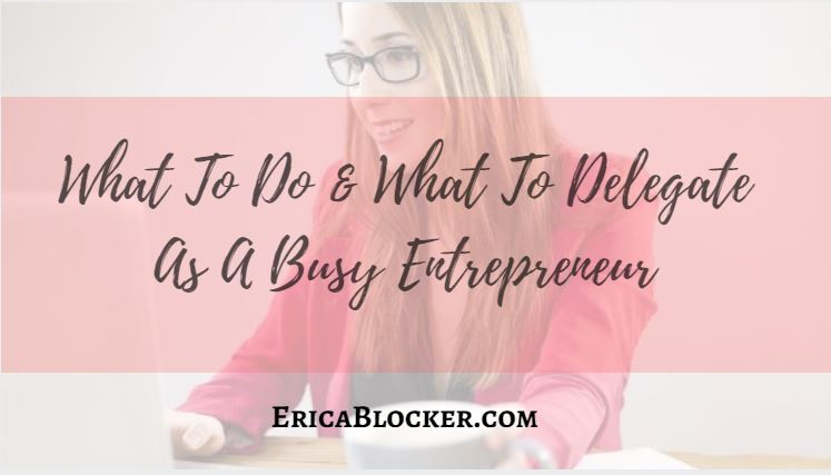 What to Do and What to Delegate As A Busy Entrepreneur