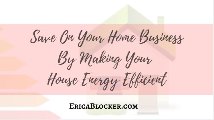 Save On Your Home Business By Making Your House Energy Efficient