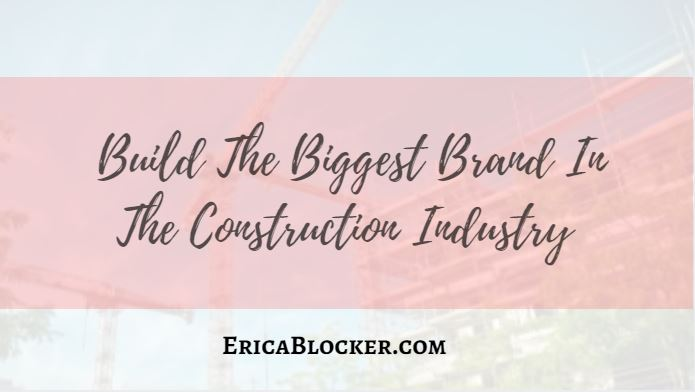 Build The Biggest Brand In The Construction Industry