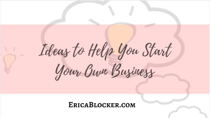 Ideas To Help You Start Your Own Business