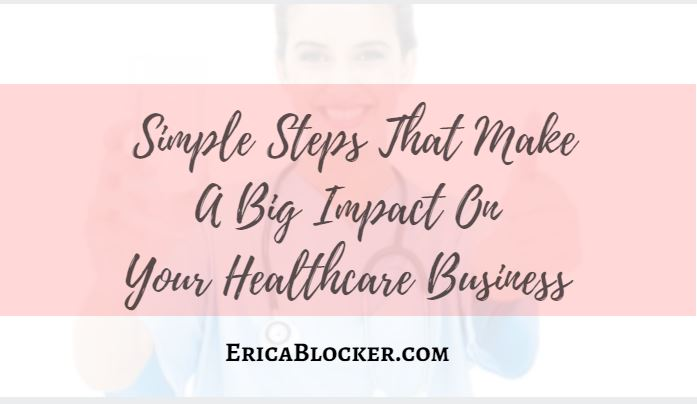 Simple Steps That Make A Big Impact On Your Healthcare Business