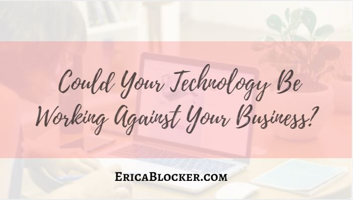 Could Your Technology Be Working Against Your Business?