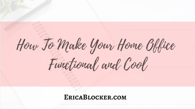 How To Make Your Home Office Functional and Cool