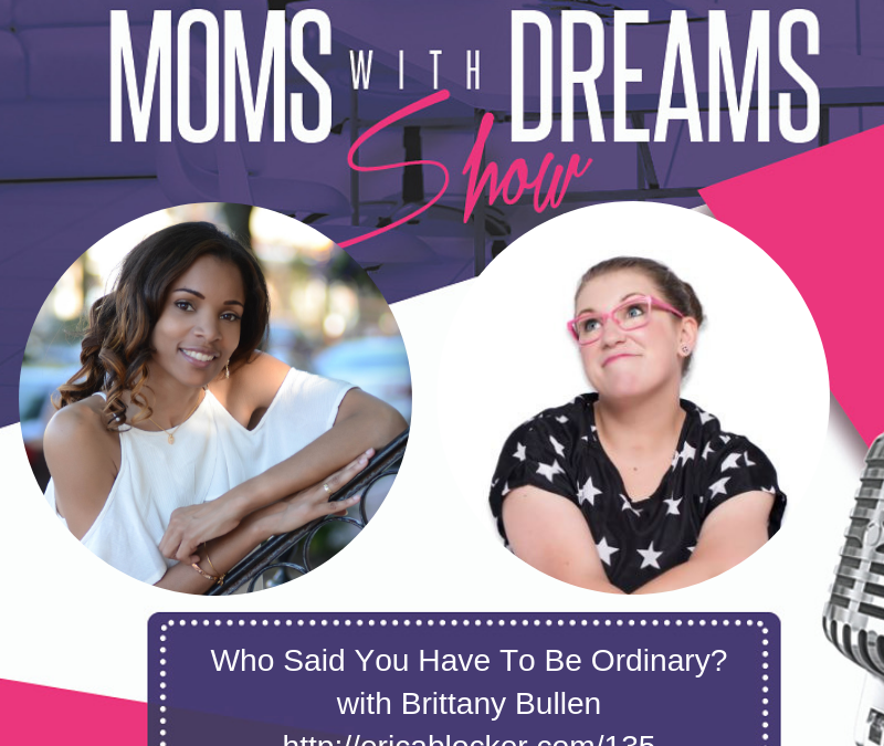MWD 135: Who Said You Have To Be Ordinary? w/Brittany Bullen