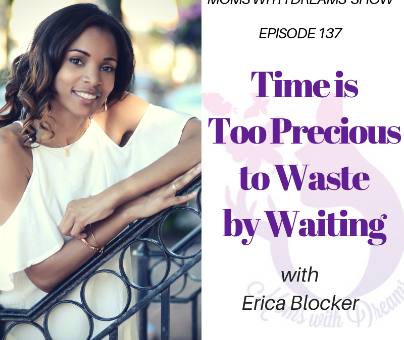 MWD 137: Time Is Too Precious to Waste by Waiting w/Erica Blocker